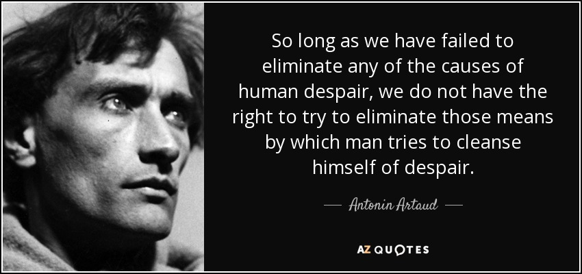 So long as we have failed to eliminate any of the causes of human despair, we do not have the right to try to eliminate those means by which man tries to cleanse himself of despair. - Antonin Artaud