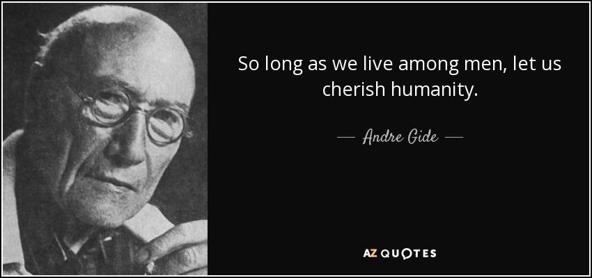 So long as we live among men, let us cherish humanity. - Andre Gide