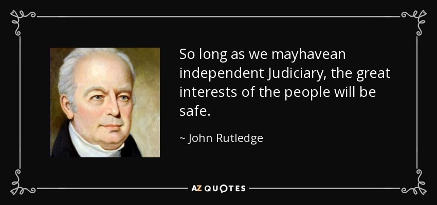 So long as we mayhavean independent Judiciary, the great interests of the people will be safe. - John Rutledge