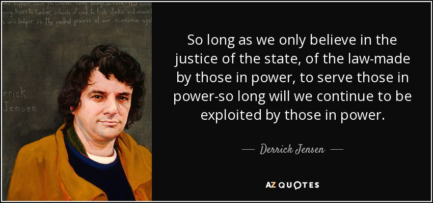 So long as we only believe in the justice of the state, of the law-made by those in power, to serve those in power-so long will we continue to be exploited by those in power. - Derrick Jensen
