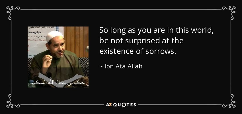 So long as you are in this world, be not surprised at the existence of sorrows. - Ibn Ata Allah