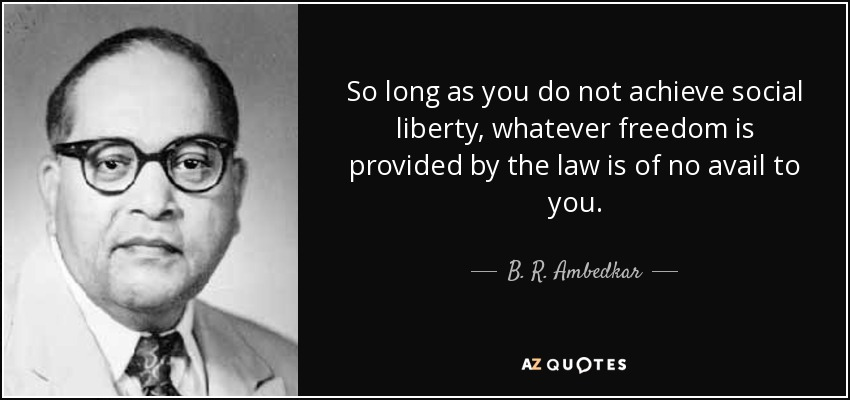 So long as you do not achieve social liberty, whatever freedom is provided by the law is of no avail to you. - B. R. Ambedkar