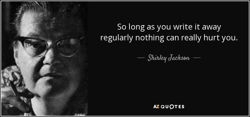 So long as you write it away regularly nothing can really hurt you. - Shirley Jackson