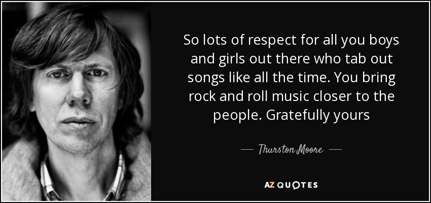 So lots of respect for all you boys and girls out there who tab out songs like all the time. You bring rock and roll music closer to the people. Gratefully yours - Thurston Moore