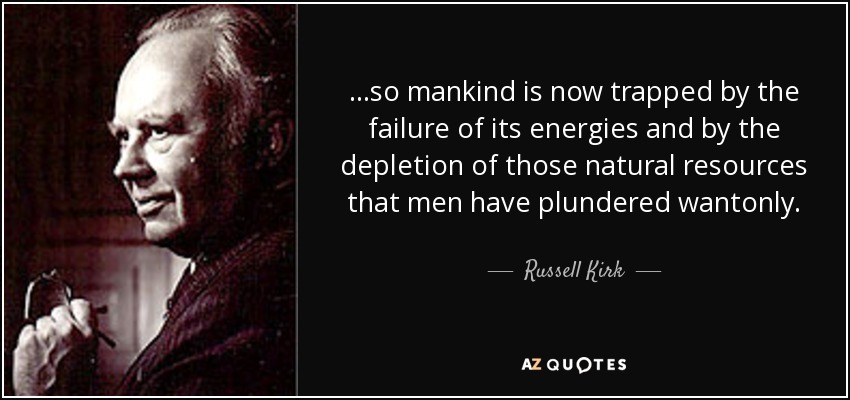 ...so mankind is now trapped by the failure of its energies and by the depletion of those natural resources that men have plundered wantonly. - Russell Kirk
