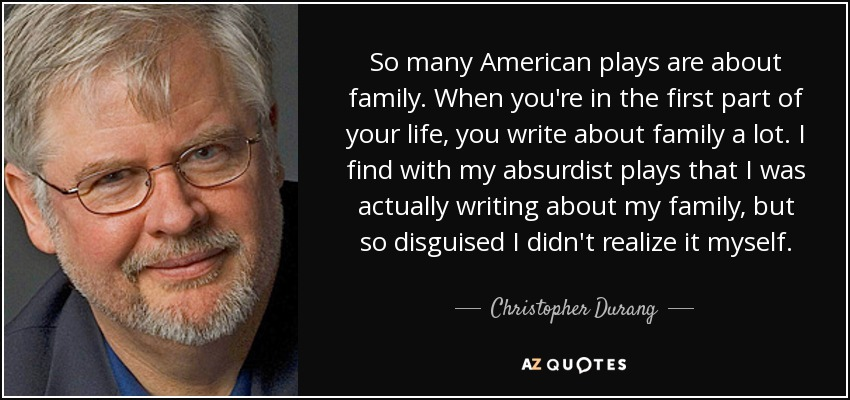 So many American plays are about family. When you're in the first part of your life, you write about family a lot. I find with my absurdist plays that I was actually writing about my family, but so disguised I didn't realize it myself. - Christopher Durang