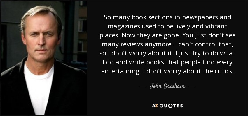 So many book sections in newspapers and magazines used to be lively and vibrant places. Now they are gone. You just don't see many reviews anymore. I can't control that, so I don't worry about it. I just try to do what I do and write books that people find every entertaining. I don't worry about the critics. - John Grisham