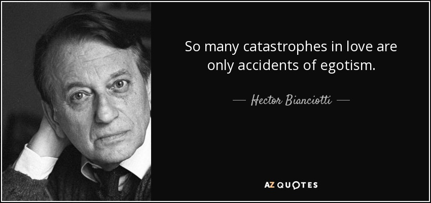So many catastrophes in love are only accidents of egotism. - Hector Bianciotti