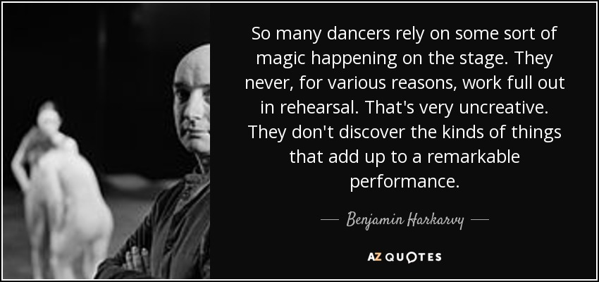 So many dancers rely on some sort of magic happening on the stage. They never, for various reasons, work full out in rehearsal. That's very uncreative. They don't discover the kinds of things that add up to a remarkable performance. - Benjamin Harkarvy
