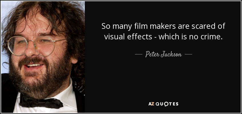 So many film makers are scared of visual effects - which is no crime. - Peter Jackson
