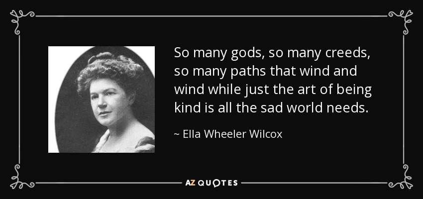 So many gods, so many creeds, so many paths that wind and wind while just the art of being kind is all the sad world needs. - Ella Wheeler Wilcox