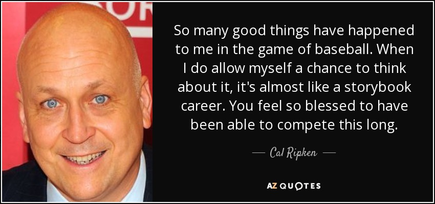 So many good things have happened to me in the game of baseball. When I do allow myself a chance to think about it, it's almost like a storybook career. You feel so blessed to have been able to compete this long. - Cal Ripken, Jr.