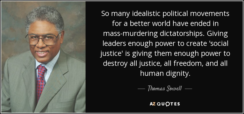 So many idealistic political movements for a better world have ended in mass-murdering dictatorships. Giving leaders enough power to create 'social justice' is giving them enough power to destroy all justice, all freedom, and all human dignity. - Thomas Sowell