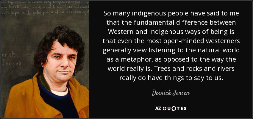 So many indigenous people have said to me that the fundamental difference between Western and indigenous ways of being is that even the most open-minded westerners generally view listening to the natural world as a metaphor, as opposed to the way the world really is. Trees and rocks and rivers really do have things to say to us. - Derrick Jensen
