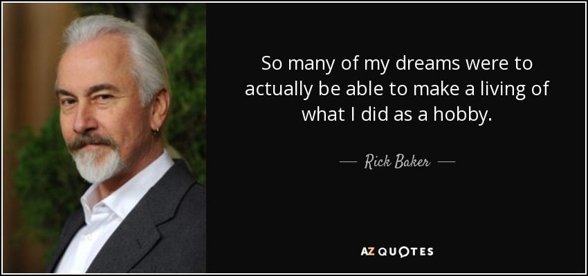 So many of my dreams were to actually be able to make a living of what I did as a hobby. - Rick Baker