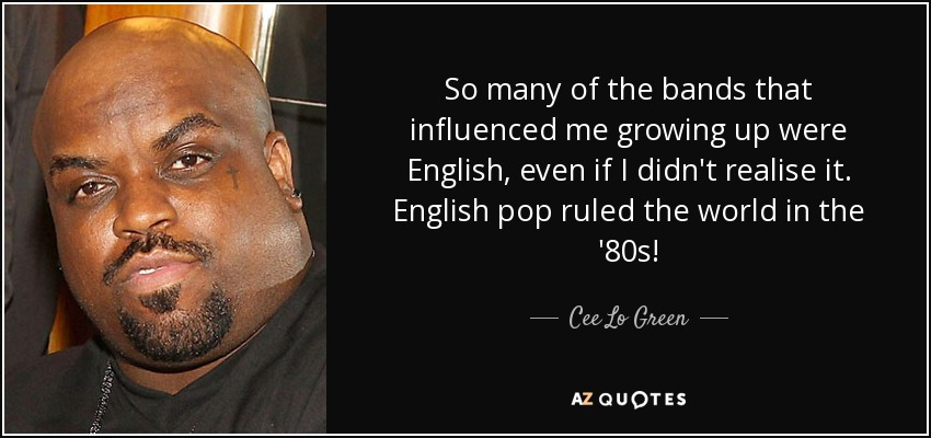 So many of the bands that influenced me growing up were English, even if I didn't realise it. English pop ruled the world in the '80s! - Cee Lo Green