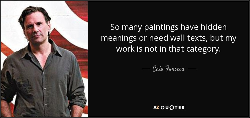 So many paintings have hidden meanings or need wall texts, but my work is not in that category. - Caio Fonseca