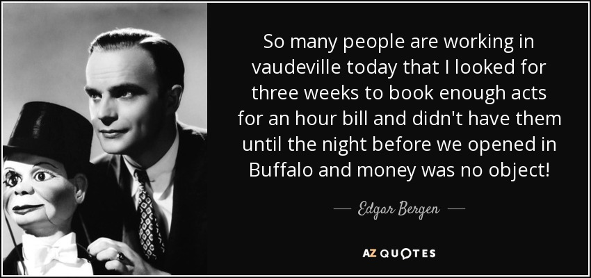 So many people are working in vaudeville today that I looked for three weeks to book enough acts for an hour bill and didn't have them until the night before we opened in Buffalo and money was no object! - Edgar Bergen
