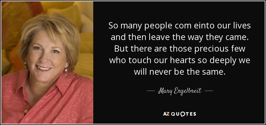 So many people com einto our lives and then leave the way they came. But there are those precious few who touch our hearts so deeply we will never be the same. - Mary Engelbreit
