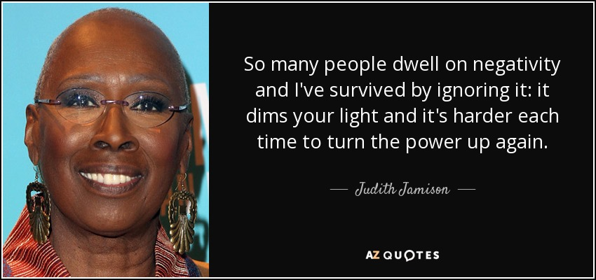 So many people dwell on negativity and I've survived by ignoring it: it dims your light and it's harder each time to turn the power up again. - Judith Jamison