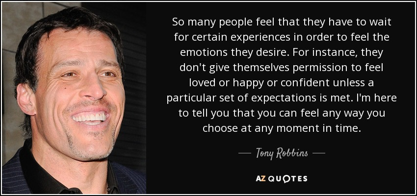 So many people feel that they have to wait for certain experiences in order to feel the emotions they desire. For instance, they don't give themselves permission to feel loved or happy or confident unless a particular set of expectations is met. I'm here to tell you that you can feel any way you choose at any moment in time. - Tony Robbins