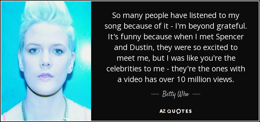 So many people have listened to my song because of it - I'm beyond grateful. It's funny because when I met Spencer and Dustin, they were so excited to meet me, but I was like you're the celebrities to me - they're the ones with a video has over 10 million views. - Betty Who