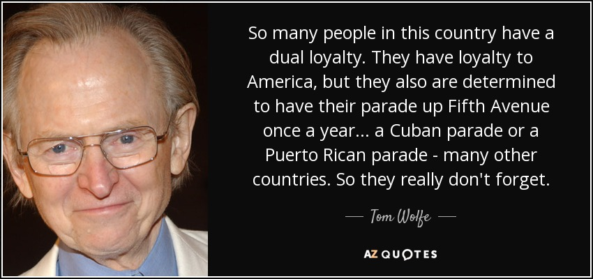 So many people in this country have a dual loyalty. They have loyalty to America, but they also are determined to have their parade up Fifth Avenue once a year... a Cuban parade or a Puerto Rican parade - many other countries. So they really don't forget. - Tom Wolfe