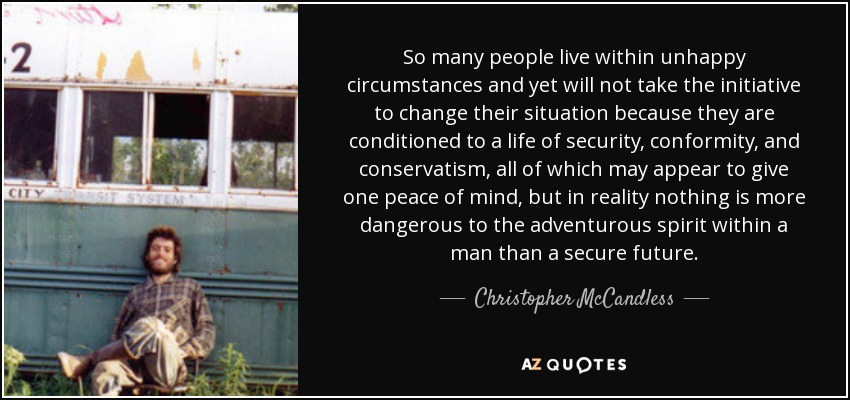 So many people live within unhappy circumstances and yet will not take the initiative to change their situation because they are conditioned to a life of security, conformity, and conservatism, all of which may appear to give one peace of mind, but in reality nothing is more dangerous to the adventurous spirit within a man than a secure future. - Christopher McCandless