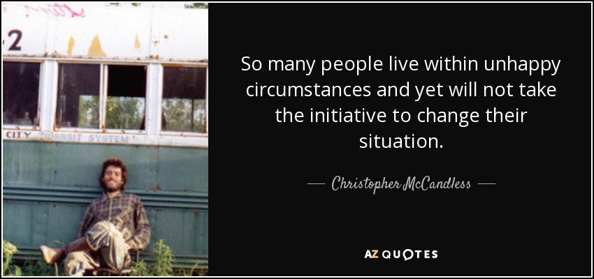 So many people live within unhappy circumstances and yet will not take the initiative to change their situation. - Christopher McCandless