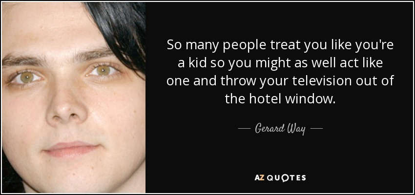 So many people treat you like you're a kid so you might as well act like one and throw your television out of the hotel window. - Gerard Way