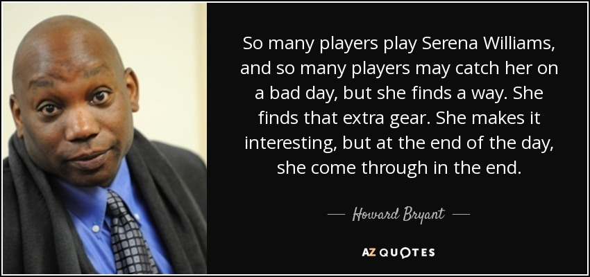 So many players play Serena Williams, and so many players may catch her on a bad day, but she finds a way. She finds that extra gear. She makes it interesting, but at the end of the day, she come through in the end. - Howard Bryant