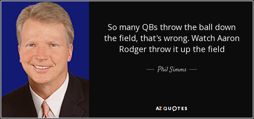 So many QBs throw the ball down the field, that's wrong. Watch Aaron Rodger throw it up the field - Phil Simms