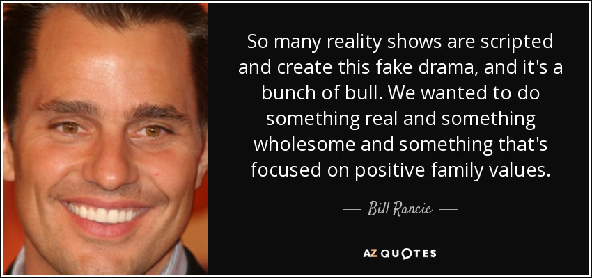 So many reality shows are scripted and create this fake drama, and it's a bunch of bull. We wanted to do something real and something wholesome and something that's focused on positive family values. - Bill Rancic