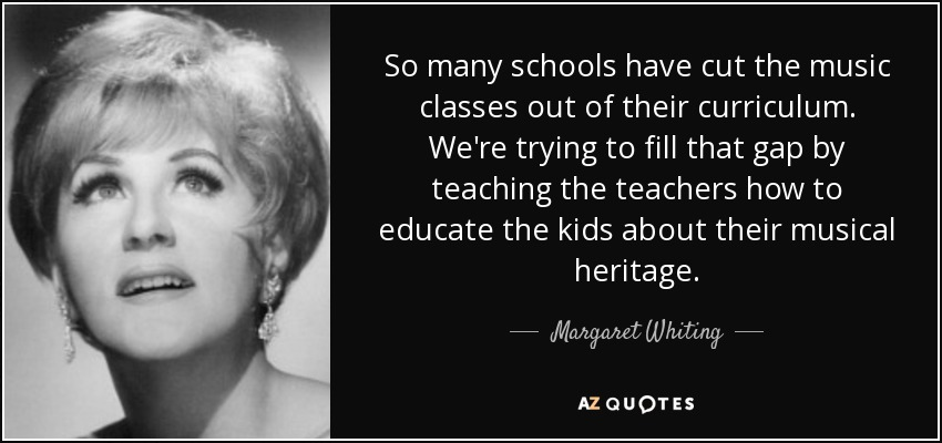 So many schools have cut the music classes out of their curriculum. We're trying to fill that gap by teaching the teachers how to educate the kids about their musical heritage. - Margaret Whiting