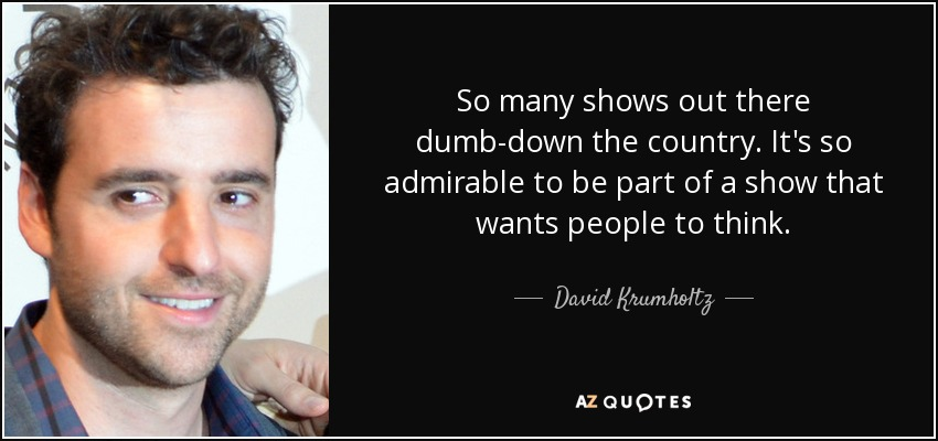 So many shows out there dumb-down the country. It's so admirable to be part of a show that wants people to think. - David Krumholtz