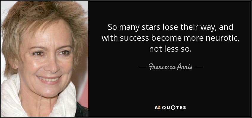 So many stars lose their way, and with success become more neurotic, not less so. - Francesca Annis