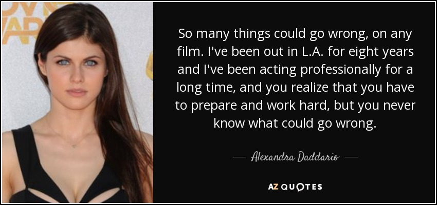 So many things could go wrong, on any film. I've been out in L.A. for eight years and I've been acting professionally for a long time, and you realize that you have to prepare and work hard, but you never know what could go wrong. - Alexandra Daddario