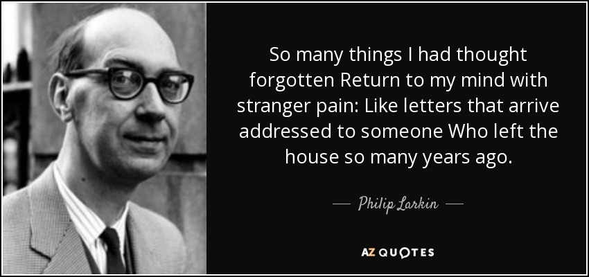 So many things I had thought forgotten Return to my mind with stranger pain: Like letters that arrive addressed to someone Who left the house so many years ago. - Philip Larkin