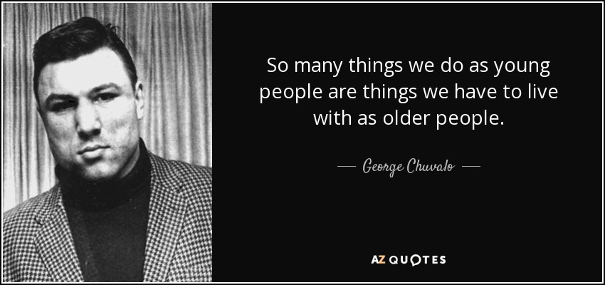 So many things we do as young people are things we have to live with as older people. - George Chuvalo