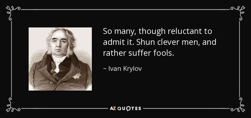 So many, though reluctant to admit it. Shun clever men, and rather suffer fools. - Ivan Krylov