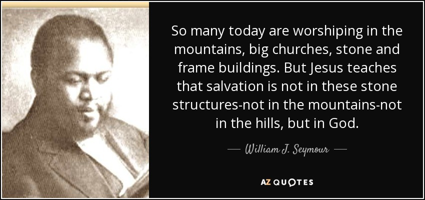So many today are worshiping in the mountains, big churches, stone and frame buildings. But Jesus teaches that salvation is not in these stone structures-not in the mountains-not in the hills, but in God. - William J. Seymour