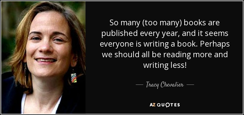 So many (too many) books are published every year, and it seems everyone is writing a book. Perhaps we should all be reading more and writing less! - Tracy Chevalier