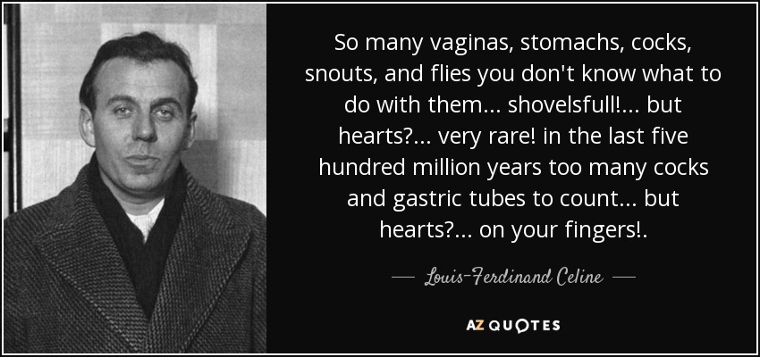 so many vaginas, stomachs, cocks, snouts, and flies you don't know what to do with them ... shovelsfull! ... but hearts? ... very rare! in the last five hundred million years too many cocks and gastric tubes to count ... but hearts? ... on your fingers! ... - Louis-Ferdinand Celine