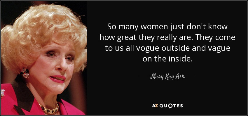So many women just don't know how great they really are. They come to us all vogue outside and vague on the inside. - Mary Kay Ash