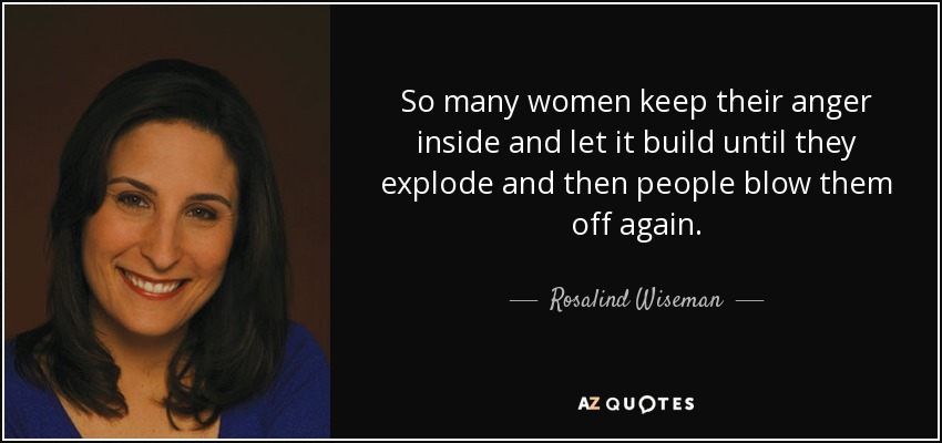 So many women keep their anger inside and let it build until they explode and then people blow them off again. - Rosalind Wiseman