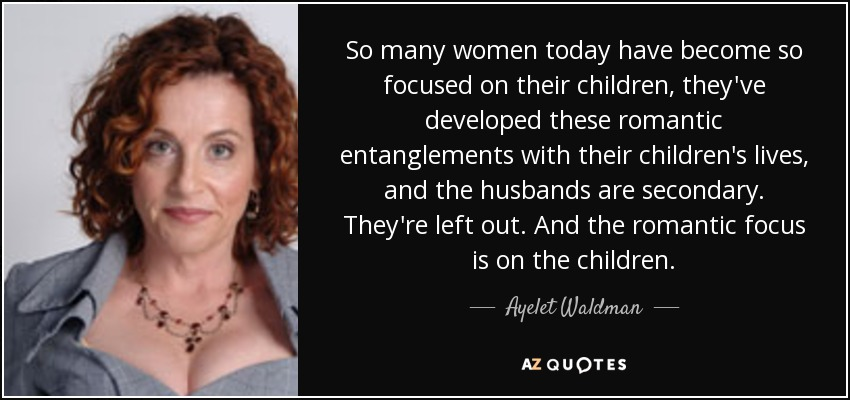 So many women today have become so focused on their children, they've developed these romantic entanglements with their children's lives, and the husbands are secondary. They're left out. And the romantic focus is on the children. - Ayelet Waldman