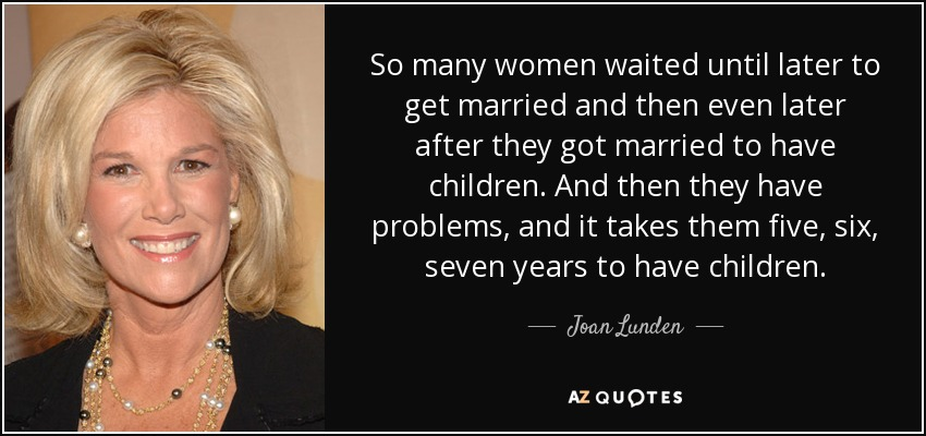 So many women waited until later to get married and then even later after they got married to have children. And then they have problems, and it takes them five, six, seven years to have children. - Joan Lunden