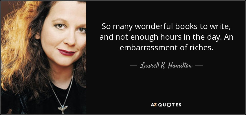 So many wonderful books to write, and not enough hours in the day. An embarrassment of riches. - Laurell K. Hamilton