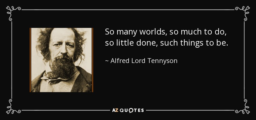 So many worlds, so much to do, so little done, such things to be. - Alfred Lord Tennyson