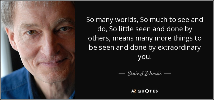 So many worlds, So much to see and do, So little seen and done by others, means many more things to be seen and done by extraordinary you. - Ernie J Zelinski
